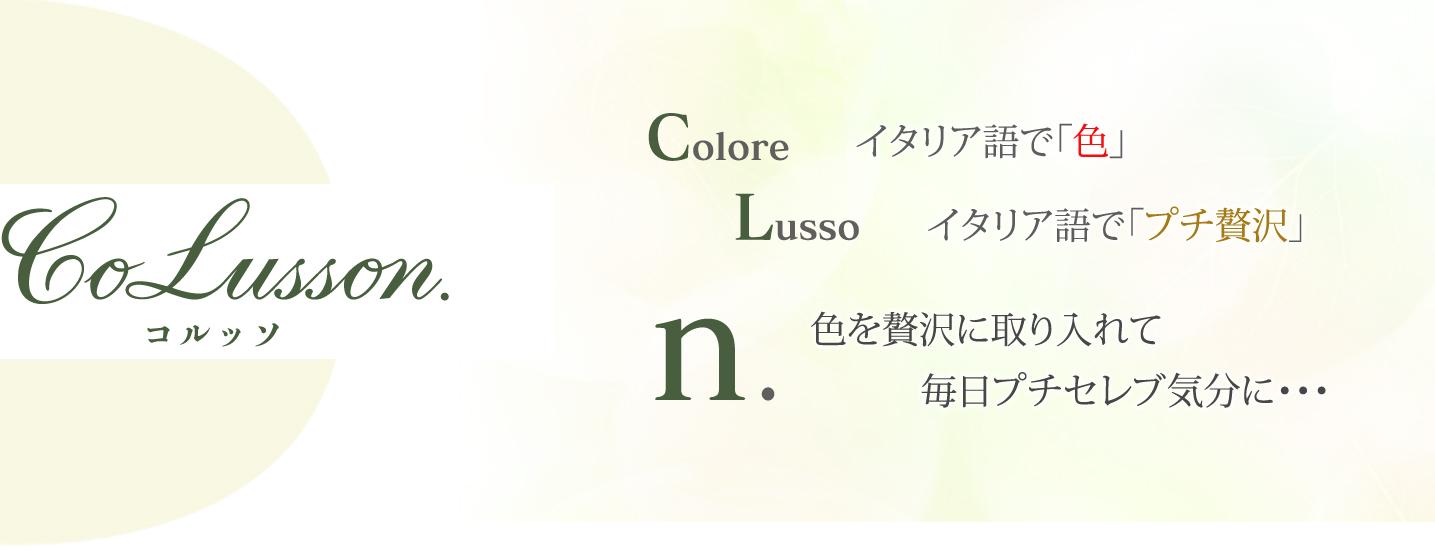 Colore = イタリア語で「色」、Lusso = イタリア語で「プチ贅沢」、n, = 色を贅沢に取り入れて毎日プチセレブ気分に・・・
